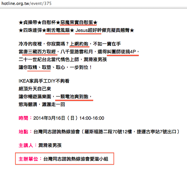 2014年3月16日,台灣同志諮詢熱線協會的「愛滋小組」舉辦情色教育活動:「吸YOU計之滿腥十大情具~潤滑液男孩為你火熱開釋性玩具」。該活動文宣有「惡魔果實自慰蛋」、「 Jesus超好幹」、「上網約炮」、「唐三藏西方取經(中略)得糾團師徒搞4P」等腥膳文字,不僅將東西方宗教的精神領袖當做性幻想對像,且使用「惡魔果實」等動漫字眼,有籠絡年輕族群認同這類性活動的意圖。更重要的是,這個活動全程免費,「 沒 有 明 文 」禁止未成年人參加!